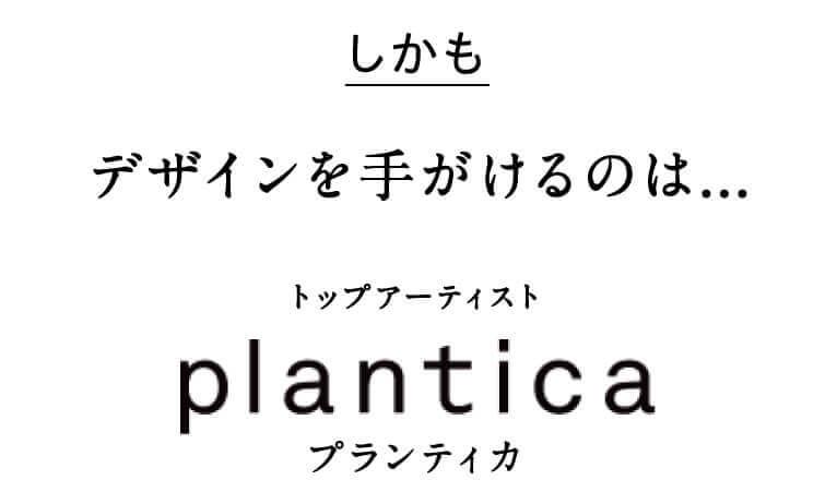 しかもデザインを手がけるのは...トップアーティスト plantica プランティカ