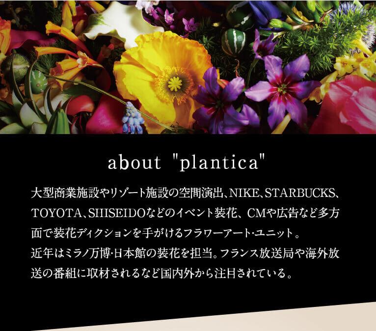 about plantica 大型商業施設やリゾート施設の空間演出、NIKE、STARBUCKS、TOYOTA、SHISEIDOなどのイベント装花、 CMや広告など多方面で装花ディクションを手がけるフラワーアート·ユニット。近年はミラノ万博·日本館の装花を担当。フランス放送局や海外放送の番組に取材されるなど国内外から注目されている。