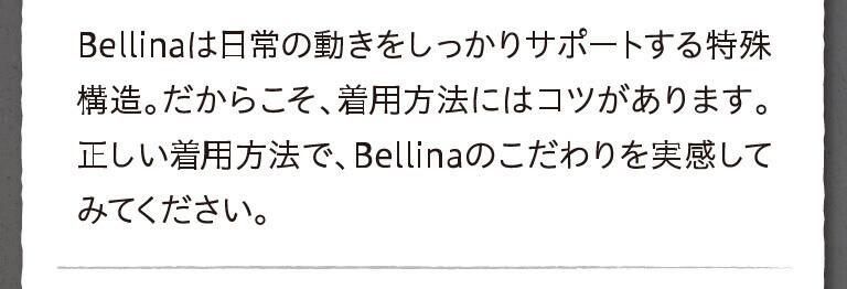 Bellinaは日常の動きをしっかりサポートする特殊構造。だからこそ、着用方法にはコツがあります。正しい着用方法で、Bellinaのこだわりを実感してみてください。
