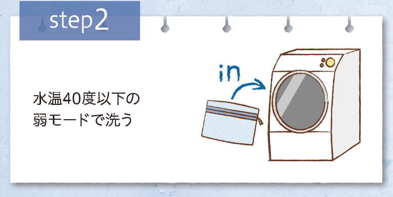 step2 水温40度以下の弱モードで洗う