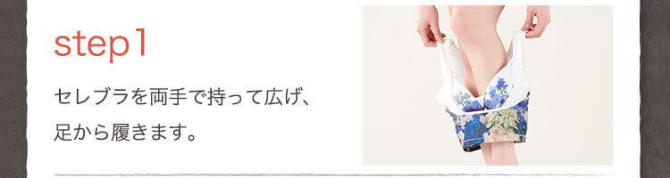 step1 セレブラを両手で持って広げ、足から履きます。
