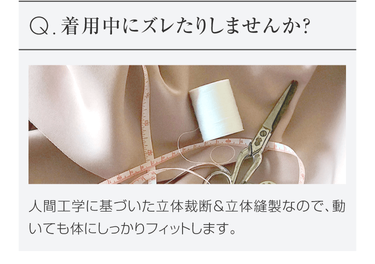 Q.着用中にズレたりしませんか? 人間工学に基づいた立体裁断&立体縫製なので、動いても体にフィットします。