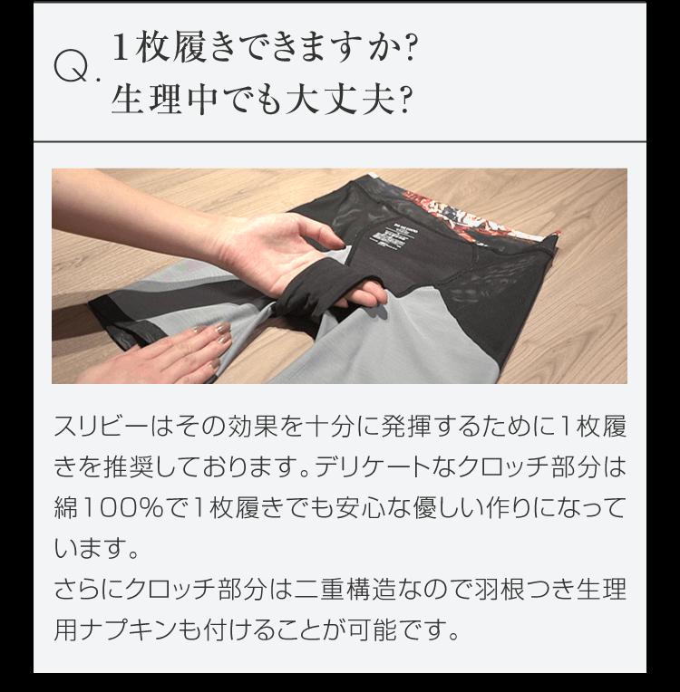 Q.1枚履きできますか? 生理中でも大丈夫? スリビーはその効果を十分に発揮するために1枚履きを推奨しております。デリケートなクロッチ部分綿100%で1枚履きでも安心な優しい作りになっています。さらにクロッチ部分は二重構造なので羽根つき生理用ナプキンも付けることが可能です。