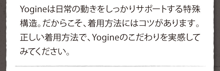 Yogineは日常の動きをしっかりサポートする特殊構造。だからこそ、着用方法にはコツがあります。正しい着用方法で、Yogineのこだわりを実感してみてください。